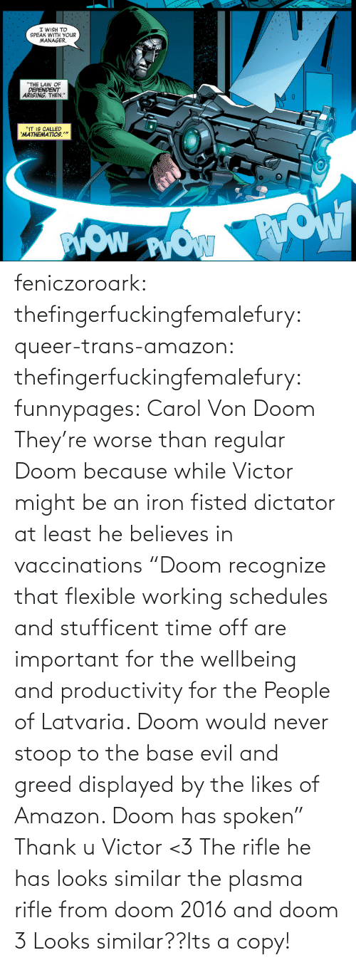"Its A: feniczoroark:  thefingerfuckingfemalefury:  queer-trans-amazon: thefingerfuckingfemalefury:   funnypages: Carol Von Doom They're worse than regular Doom because while Victor might be an iron fisted dictator at least he believes in vaccinations     ""Doom recognize that flexible working schedules and stufficent time off are important for the wellbeing and productivity for the People of Latvaria. Doom would never stoop to the base evil and greed displayed by the likes of Amazon. Doom has spoken""  Thank u Victor <3   The rifle he has looks similar the plasma rifle from doom 2016 and doom 3   Looks similar??Its a copy!"