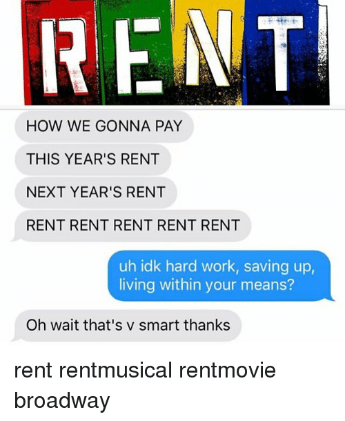 hardly working: FENT  HOW WE GONNA PAY  THIS YEAR'S RENT  NEXT YEAR'S RENT  RENT RENT RENT RENT RENT  uh idk hard work, saving up,  living within your means?  Oh wait that's v smart thanks rent rentmusical rentmovie broadway