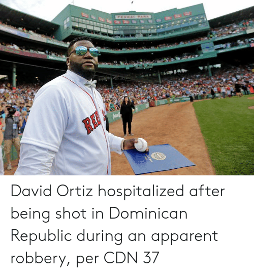 pam: FENWAY PARK  Pam David Ortiz hospitalized after being shot in Dominican Republic during an apparent robbery, per CDN 37