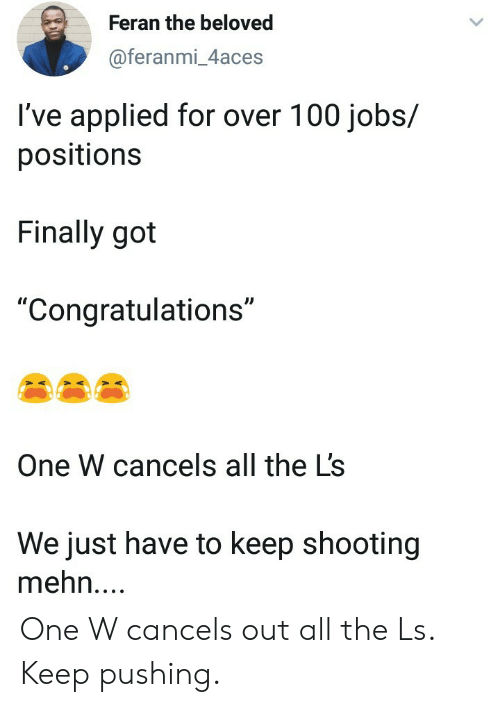 """Congratulations, Jobs, and All The: Feran the beloved  @feranmi_4aces  I've applied for over 100 jobs/  positions  Finally got  """"Congratulations""""  One W cancels all the L's  We just have to keep shooting  mehn.... One W cancels out all the Ls. Keep pushing."""
