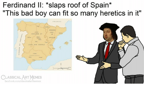 "Can Fit: Ferdinand IlI: *slaps roof of Spain*  ""This bad boy can fit so many heretics in it""  FRANCE  seARA  KINGOOM  KINGOOM OF  ARAGON  w  LEGN AND CASTILE  CLASSICAL ART MEMES  facebook.com/classicalartmemes  Tvonswod  OaONI"