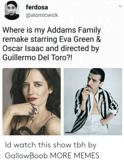 Guillermo Del Toro: ferdosa  @atomicwick  Where is my Addams Family  remake starring Eva Green &  Oscar Isaac and directed by  Guillermo Del Toro?! Id watch this show tbh by GallowBoob MORE MEMES