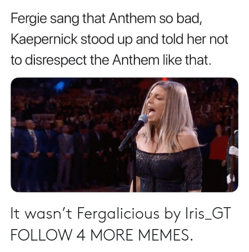Iris: Fergie sang that Anthem so bad,  Kaepernick stood up and told her not  to disrespect the Anthem like that. It wasn't Fergalicious by Iris_GT FOLLOW 4 MORE MEMES.