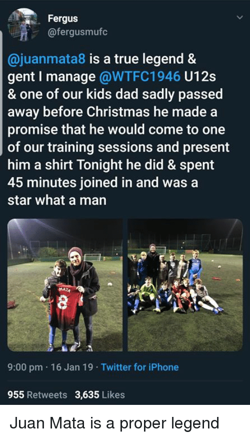 Christmas, Dad, and Iphone: Fergus  @fergusmufc  @juanmata8 is a true legend &  gent I manage @WTFC1946 U12s  & one of our kids dad sadly passed  away before Christmas he made a  promise that he would come to one  of our training sessions and present  him a shirt Tonight he did & spent  45 minutes joined in and was a  star what a man  9:00 pm 16 Jan 19 Twitter for iPhone  955 Retweets 3,635 Likes Juan Mata is a proper legend