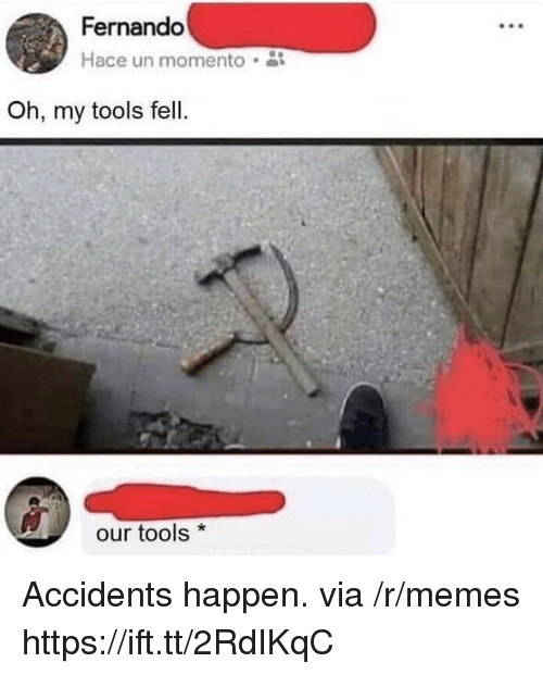 Memes, Tools, and Momento: Fernando  Hace un momento  Oh, my tools fell.  our tools* Accidents happen. via /r/memes https://ift.tt/2RdIKqC