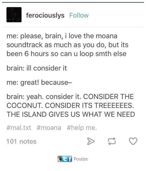Looping: ferociouslys Follow  me: please, brain, i love the moana  soundtrack as much as you do, but its  been 6 hours so can u loop smth else  brain: ill consider it  me: great! because-  brain: yeah. consider it. CONSIDER THE  COCONUT. CONSIDER ITS TREEEEEES.  THE ISLAND GIVES US WHAT WE NEED  mal txt #moana #help me.  101 notes  tf Postize