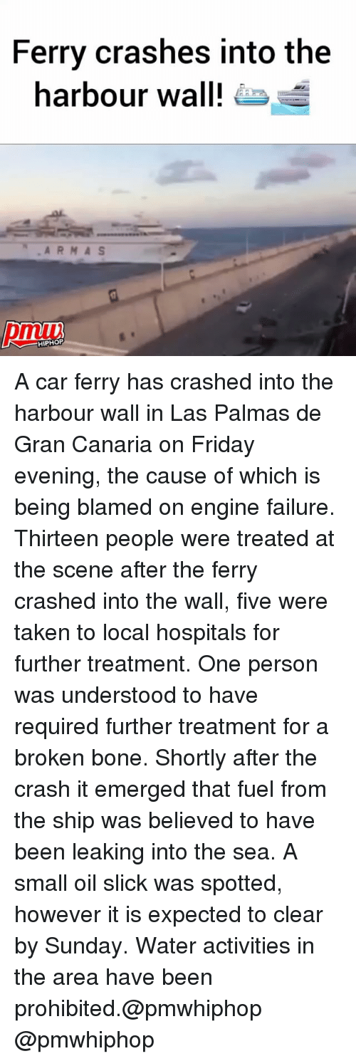 Friday, Memes, and Slick: Ferry crashes into the  harbour wall!  HIPHOP A car ferry has crashed into the harbour wall in Las Palmas de Gran Canaria on Friday evening, the cause of which is being blamed on engine failure. Thirteen people were treated at the scene after the ferry crashed into the wall, five were taken to local hospitals for further treatment. One person was understood to have required further treatment for a broken bone. Shortly after the crash it emerged that fuel from the ship was believed to have been leaking into the sea. A small oil slick was spotted, however it is expected to clear by Sunday. Water activities in the area have been prohibited.@pmwhiphop @pmwhiphop
