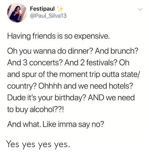 brunch: Festipaul  @Paul_Silva13  Having friends is so expensive.  Oh you wanna do dinner? And brunch?  And 3 concerts? And 2 festivals? Oh  and spur of the moment trip outta state/  country? Ohhhh and we need hotels?  Dude it's your birthday? AND we need  to buy alcohol??!  And what. Like imma say no? Yes yes yes yes.