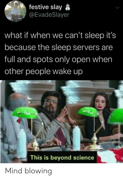 Other People: festive slay 8  @EvadeSlayer  what if when we can't sleep it's  because the sleep servers are  full and spots only open when  other people wake up  This is beyond science Mind blowing