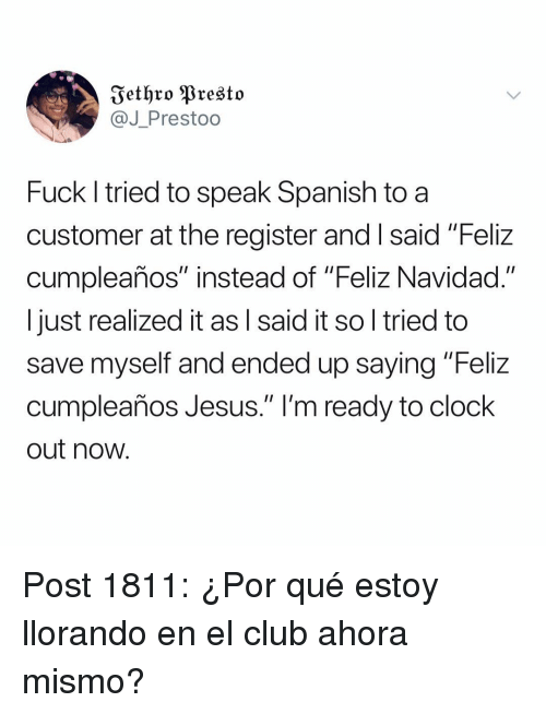 "Clock, Club, and Jesus: Fethro Presto  @J_Prestoo  Fuck l tried to speak Spanish to a  customer at the register and I said ""Feliz  cumpleaños"" instead of ""Feliz Navidad.""  I just realized it as l said it so l tried to  save myself and ended up saying ""Feliz  cumpleaños Jesus."" l'm ready to clock  out now Post 1811: ¿Por qué estoy llorando en el club ahora mismo?"