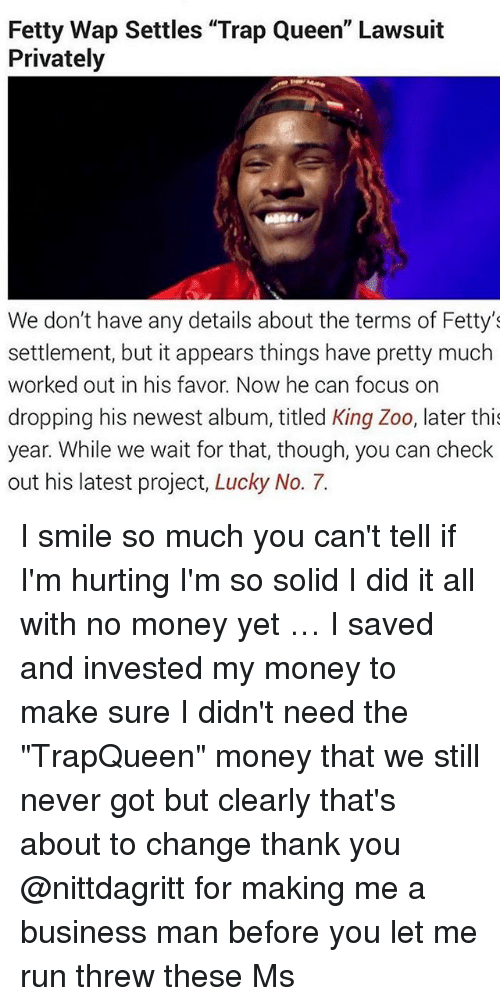 """Fetty Wap: Fetty Wap Settles """"Trap Queen"""" Lawsuit  Privately  We don't have any details about the terms of Fetty's  settlement, but it appears things have pretty much  worked out in his favor. Now he can focus on  dropping his newest album, titled King Zoo, later thi  year. While we wait for that, though, you can check  out his latest project, Lucky No. 7. I smile so much you can't tell if I'm hurting I'm so solid I did it all with no money yet … I saved and invested my money to make sure I didn't need the """"TrapQueen"""" money that we still never got but clearly that's about to change thank you @nittdagritt for making me a business man before you let me run threw these Ms"""