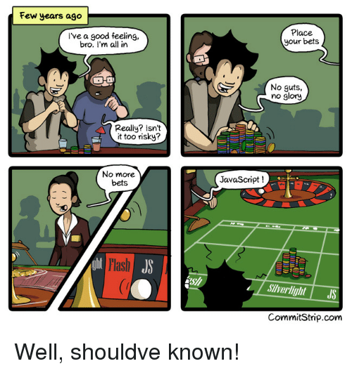 Good, Javascript, and Com: Few years ago  l've a good feeling,  bro. I'm all in  Place  your bets  No guts,  no glory  Really? Isnt  it too risky?  No more  bets  JavaScript!  Hash  Siverlight JS  CommitStrip.com Well, shouldve known!