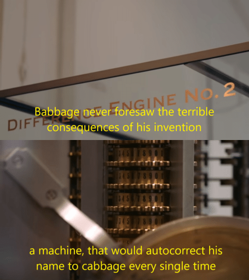 Consequences: FFOMGINE NO. 2  Babbage never foresaw the terrible  DIFF Consequences of his invention   45  8 9  845  545  a machine, that would autocorrect his  name to cabbage every single time