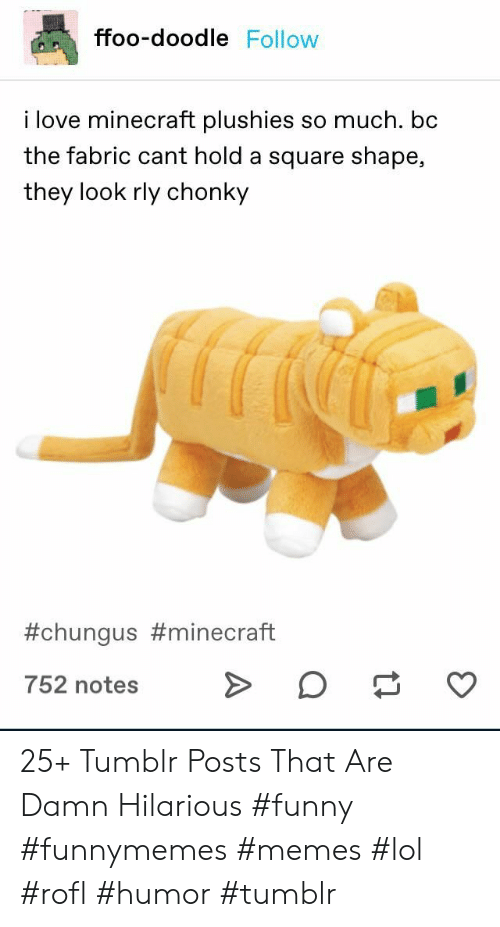Chungus: ffoo-doodle Follow  i love minecraft plushies so much. bc  the fabric cant hold a square shape,  they look rly chonky  #chungus #minecraft  752 notes 25+ Tumblr Posts That Are Damn Hilarious #funny #funnymemes #memes #lol #rofl #humor #tumblr