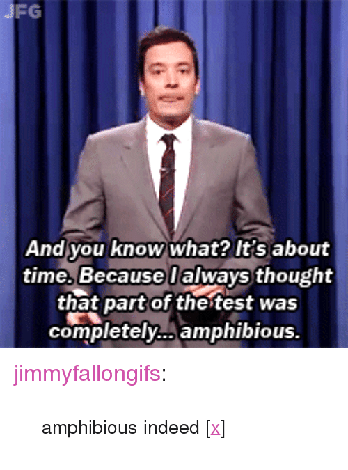 """Target, Tumblr, and Blog: FG  And you know what? It's about  time. Because lalways thought  that part of the test was  completely... amphibious <p><a class=""""tumblr_blog"""" href=""""http://jimmyfallongifs.tumblr.com/post/78998544026/amphibious-indeed-x"""" target=""""_blank"""">jimmyfallongifs</a>:</p> <blockquote> <p><small>amphibious indeed [<a href=""""http://youtu.be/wyK12gNqcmk"""" title=""""http://youtu.be/wyK12gNqcmk"""" target=""""_blank"""">x</a>]</small></p> </blockquote>"""