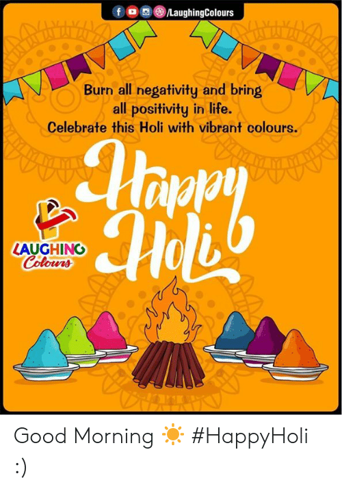 Life, Good Morning, and Good: FG @iLaughingColours  Burn all negativity and bring  all positivity in life.  Celebrate this Holi with vibrant colours.  LAUGHING  Colowrs Good Morning ☀  #HappyHoli :)