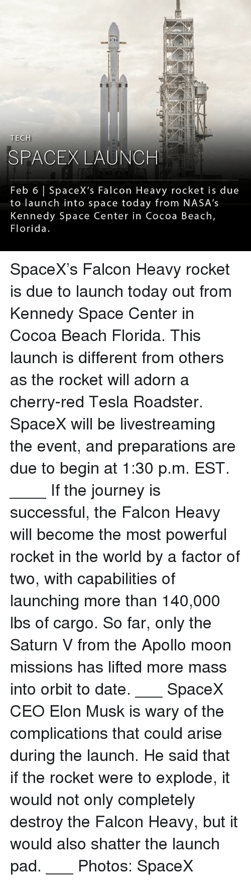 Spacex Launch: FH  TECH  SPACEX LAUNCH  Feb 6 |SpaceX's Falcon Heavy rocket is due  to launch into space today from NASA's  Kennedy Space Center in Cocoa Beach,  Florida. SpaceX's Falcon Heavy rocket is due to launch today out from Kennedy Space Center in Cocoa Beach Florida. This launch is different from others as the rocket will adorn a cherry-red Tesla Roadster. SpaceX will be livestreaming the event, and preparations are due to begin at 1:30 p.m. EST. ____ If the journey is successful, the Falcon Heavy will become the most powerful rocket in the world by a factor of two, with capabilities of launching more than 140,000 lbs of cargo. So far, only the Saturn V from the Apollo moon missions has lifted more mass into orbit to date. ___ SpaceX CEO Elon Musk is wary of the complications that could arise during the launch. He said that if the rocket were to explode, it would not only completely destroy the Falcon Heavy, but it would also shatter the launch pad. ___ Photos: SpaceX