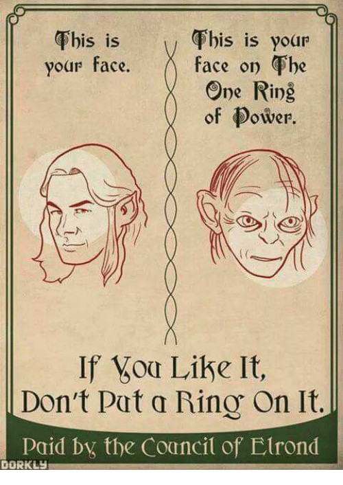 oas: Fhis is yoar  Fhis is  your face. f  his is your  face on he  One Ring  of Power  S 1S  of ower.  If oa Like It,  Don't Pat a Rino On It.  consid bx the Councit of Elrond  DORKLY
