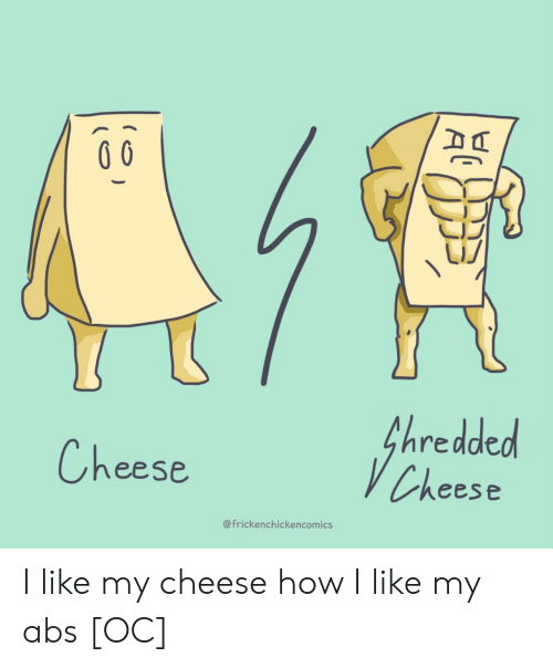 abs: fhredded  VCheese  Cheese  @frickenchickencomics I like my cheese how I like my abs [OC]