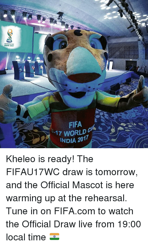 mascots: FIFA  InDIA 2017  FIFA  17 WORLD  INDIA 2017 Kheleo is ready! The FIFAU17WC draw is tomorrow, and the Official Mascot is here warming up at the rehearsal. Tune in on FIFA.com to watch the Official Draw live from 19:00 local time 🇮🇳