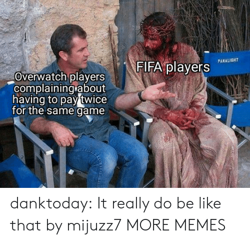 Be Like, Dank, and Fifa: FIFA players  PANALIGHT  Overwatch players  complaining about  having to pay twice  for the same game danktoday:  It really do be like that by mijuzz7 MORE MEMES