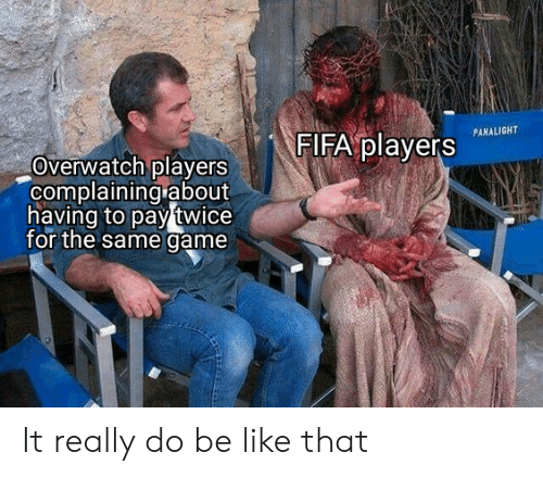 Be Like, Fifa, and Game: FIFA players  PANALIGHT  Overwatch players  complaining about  having to pay twice  for the same game It really do be like that