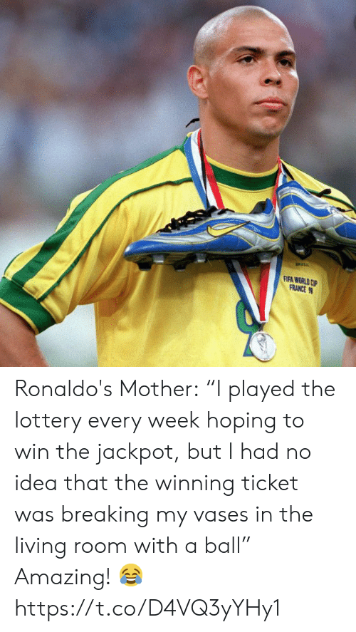 """fifa: FIFA WORLD CP  FRANCE Ronaldo's Mother:  """"I played the lottery every week hoping to win the jackpot, but I had no idea that the winning ticket was breaking my vases in the living room with a ball""""  Amazing! ? https://t.co/D4VQ3yYHy1"""