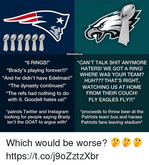 """Goodell: fifff  @GhettoGronk  """"6 RINGS!""""  """"Brady's playing forever!!!""""  """"And he didn't have Edelman!""""  """"CAN'T TALK SHIT ANYMORE  HATERS! WE GOT A RING!  HUH??? THAT'S RIGHT,  FROM THEIR COUCH!  ,WHERE WAS YOUR TEAM?  """"The dynasty continues!""""WATCHING US AT HOME  """"The refs had nothing to do  with it. Goodell hates us!""""  FLY EAGLES FLY!!!""""  patrols Twitter and Instagram *proceeds to throw beer at the  looking for people saying Brady  isn't the GOAT to argue with*  Patriots team bus and harass  Patriots fans leaving stadium* Which would be worse? 🤔🤔🤔 https://t.co/j9oZztzXbr"""