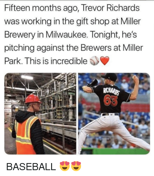 pitching: Fifteen months ago, Trevor Richards  was working in the gift shop at Miller  Brewery in Milwaukee. Tonight, he's  pitching against the Brewers at Miller  Is is incredible  63 BASEBALL 😍😍
