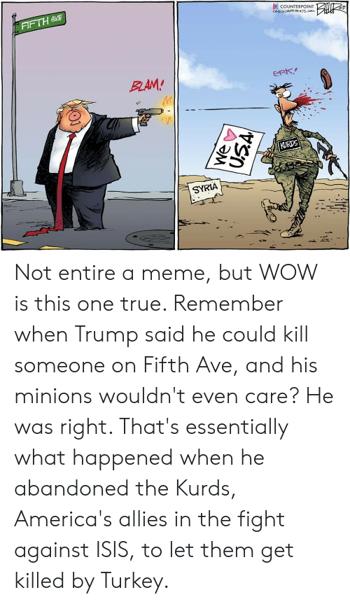 Isis, Meme, and True: FIFTH AVE  COUNTERPOINT  CAGLECARTOOS.com  BLAM!  eRk  KURDS  SYRIA Not entire a meme, but WOW is this one true. Remember when Trump said he could kill someone on Fifth Ave, and his minions wouldn't even care? He was right. That's essentially what happened when he abandoned the Kurds, America's allies in the fight against ISIS, to let them get killed by Turkey.