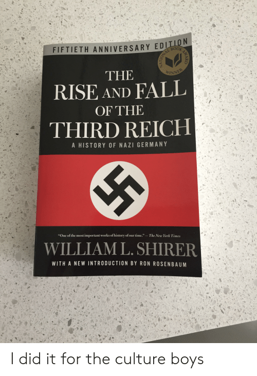 """Fall, New York, and Book: FIFTIETH ANNIVERSARY EDITON  BOOK  PORAL BO  THE  WINNER  RISE AND FALL  OF THE  THIRD REICH  A HISTORY OF NAZI GERMANY  """"One of the most important works of history of our time.""""  The New York Times  WILLIAM L. SHIRER  WITH A NEW INTRODUCTION BY RON ROSENBAUM  AWARD I did it for the culture boys"""