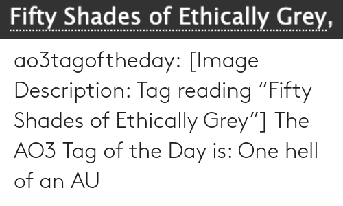 """Of The Day: Fifty Shades of Ethically Grey, ao3tagoftheday:  [Image Description: Tag reading """"Fifty Shades of Ethically Grey""""]  The AO3 Tag of the Day is: One hell of an AU"""