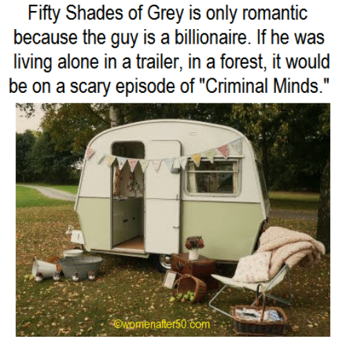 """Criminations: Fifty Shades of Grey is only romantic  because the guy is a billionaire. If he was  living alone in a trailer, in a forest, it would  be on a scary episode of """"Criminal Minds.""""  awomen after50 Com"""