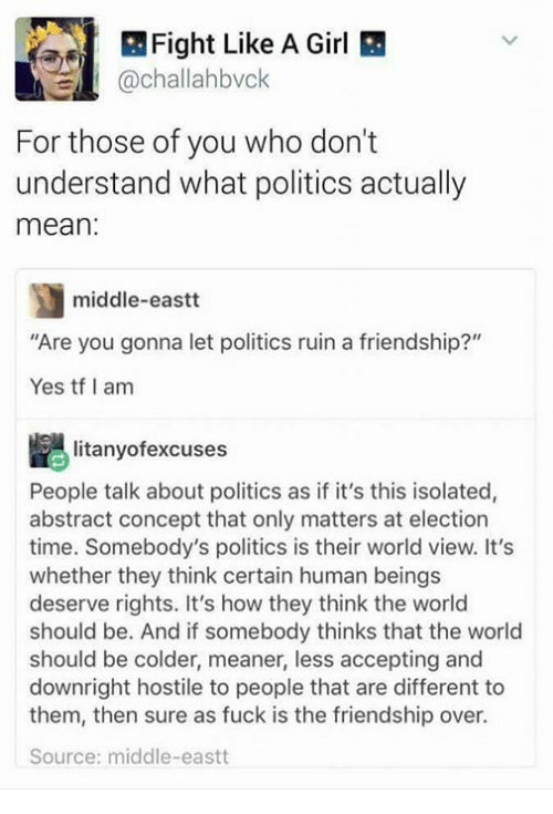 """Politics, Fuck, and Girl: Fight Like A Girl  @challahbvck  For those of you who don't  understand what politics actually  mean  middle-eastt  """"Are you gonna let politics ruin a friendship?""""  Yes tf I am  litanyofexcuses  People talk about politics as if it's this isolated,  abstract concept that only matters at election  time. Somebody's politics is their world view. It's  whether they think certain human beings  deserve rights. It's how they think the world  should be. And if somebody thinks that the world  should be colder, meaner, less accepting and  downright hostile to people that are different to  them, then sure as fuck is the friendship over.  Source: middle-eastt"""