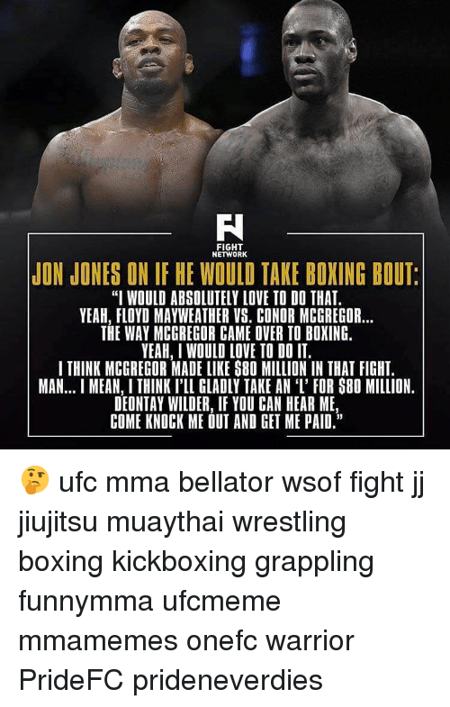 """mcgregor: FIGHT  NETWORK  JON JONES ON IF HE WOULD TAKE BOXING BOUT  """"I WOULD ABSOLUTELY LOVE TO DO THAT.  YEAH, FLOYD MAYWEATHER VS. CONDR MCGREGOR...  THE WAY MCGREGOR CAME OVER TO BOXING.  YEAH, I WOULD LOVE TO DO IT.  I THINK MCGREGOR MADE LIKE S80 MILLION IN THAT FIGHT.  MAN... MEAN, I THINK I'LL GLADLY TAKE AN 'I' FOR S80 MILLION.  DEONTAY WILDER, IF YOU CAN HEAR ME  COME KNOCK ME OUT AND GET ME PAID."""" 🤔 ufc mma bellator wsof fight jj jiujitsu muaythai wrestling boxing kickboxing grappling funnymma ufcmeme mmamemes onefc warrior PrideFC prideneverdies"""