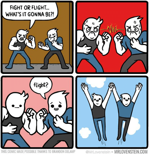 fightings: FIGHT OR FLIGHT...  WHAT'S IT GONNA BE?!  flight?  THIS COMIC MADE POSSIBLE THANKS TO BRANDON DELAMP MrLovenstein MRLOVENSTEIN.COM