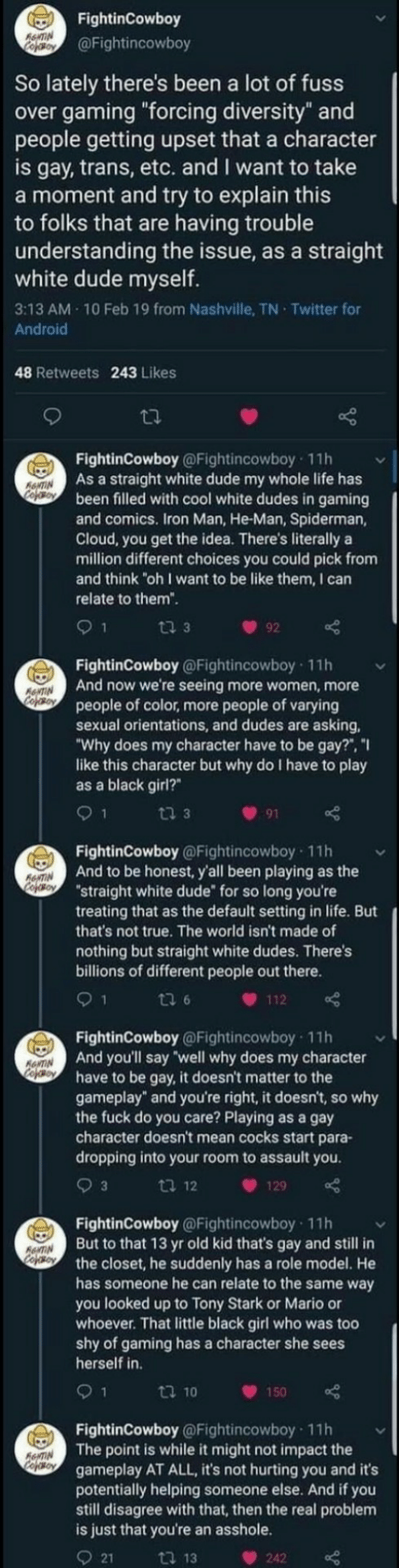 "assault: FightinCowboy  RewTIN  Cefoy  @Fightincowboy  So lately there's been a lot of fuss  over gaming ""forcing diversity"" and  people getting upset that a character  is gay, trans, etc. and I want to take  a moment and try to explain this  to folks that are having trouble  understanding the issue, as a straight  white dude myself.  3:13 AM 10 Feb 19 from Nashville, TN Twitter for  Android  48 Retweets 243 Likes  FightinCowboy @Fightincowboy 11h  As a straight white dude my whole life has  been filled with cool white dudes in gaming  and comics. Iron Man, He-Man, Spiderman,  Cloud, you get the idea. There's literally a  million different choices you could pick from  and think ""oh I want to be like them, I can  ANTIN  Cooy  relate to them"".  ti 3  92  FightinCowboy @Fightincowboy 11h  And now we're seeing more women, more  people of color, more people of varying  sexual orientations, and dudes are asking  ""Why does my character have to be gay?"", ""I  like this character but why do I have to play  as a black girl?  ANTIN  CofoBoy  9 1  ti 3  91  FightinCowboy @Fightincowboy 11h  And to be honest, y'all been playing as the  ""straight white dude for so long you're  treating that as the default setting in life. But  that's not true. The world isn't made of  RNTIN  CopOBoY  nothing but straight white dudes. There's  billions of different people out there.  1  ti 6  112  FightinCowboy @Fightincowboy 11h  And you'll say well why does my character  have to be gay, it doesn't matter to the  gameplay"" and you're right, it doesn't, so why  the fuck do you care? Playing as a gay  character doesn't mean cocks start para-  dropping into your room to assault you  ANTIN  cofeo  3  ti 12  129  FightinCowboy @Fightincowboy 11h  But to that 13 yr old kid that's gay and still in  the closet, he suddenly has a role model. He  has someone he can relate to the same way  you looked up to Tony Stark or Mario or  whoever. That little black girl who was too  shy of gaming has a character she sees  herself in  AANTIN  Cojso  9 1  t 10  150  FightinCowboy @Fightincowboy 11h  The point is while it might not impact the  gameplay AT ALL, it's not hurting you and it's  potentially helping someone else. And if you  still disagree with that, then the real problem  is just that you're an asshole.  AeNTIN  Cofeso  21  ti 13  242"