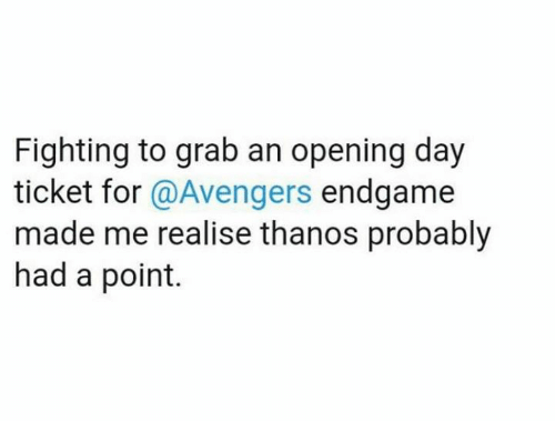 Memes, Avengers, and Thanos: Fighting to grab an opening day  ticket for @Avengers endgame  made me realise thanos probably  had a point.