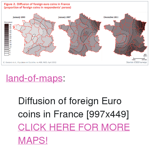 "Click, Tumblr, and Euro: Figure 2. Diffusion of foreign euro coins in France  proportion of foreign coins in respondents' purses)  January 2003  January 2007  December 2011  Percentage  48  45  42  39  36  30  27  24  21  18  12  6  0  NED  009412  250 km  Sources: ESDO surveys.  0 km  C. Grasland et al., Population and Societies, no.488, INED, April 2012) <p><a href=""http://land-of-maps.tumblr.com/post/148445037225/diffusion-of-foreign-euro-coins-in-france"" class=""tumblr_blog"">land-of-maps</a>:</p>  <blockquote><p>Diffusion of foreign Euro coins in France [997x449]<br/><a href=""http://landofmaps.com/"">CLICK HERE FOR MORE MAPS!</a></p></blockquote>"
