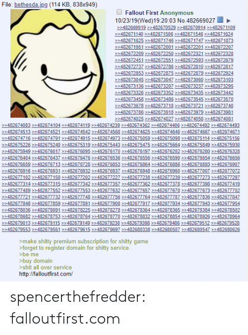 Shit, Tumblr, and Anonymous: File: bethesda.jpg (114 KB, 838x949)  Fallout First Anonymous  10/23/19(Wed)19:20:03 No.482669027  >>482669919 >>482670529>482670914 >>482671109  >482671140>>482671506>482671546 482671624  >482671625482671746 482671747482671873  >482671951 >482672001 >482672201482672207  >>482672209 >>482672250>482672321 482672328  >482672451 >482672551>482672593>482672679  >>482672737>>482672786>482672810 >482672817  >>482672853 >>482672875>482672879482672924  >482673045>>482673047>482673060 >>482673103  >482673136 >>482673207 >482673237482673295  >>482673326 >>482673352>482673435 >>482673442  >>482673458>>482673486>482673545 >>482673570  >482673678482673718 482673721 482673740  >>482673786 >>482673918>482673979 482673981  482674025>482674027 >>482674058482674081  >482674083482674104 482674119482674239 482674362 >482674406 482674492 482674493  >482674513482674521 482674542 >482674568482674625 482674646482674667482674671  >482674716 >>482674791>482674915>482674973 482675059>482675098 482675114482675156  >482675226>>482675240 >482675319>482675443 482675475482675664 482675849 482675930  >482675949>482676017 >482676095>482676170 482676197482676202482676280 482676328  >482676404>>482676437 >482676476482676536 482676556482676590 482676654 482676656  >482676659>482676713 >482676728482676853 482676864>>482676886 482676893 482676907  >>482676916 >>482676931>482676932 482676937482676948482676960 482677007482677072  >>482677102 >>482677150>482677202 482677227482677238 482677239482677273482677297  >482677314>>482677315>482677342 >>482677357482677362 >482677378482677398 482677419  >>482677489 >>482677552>482677553 482677632 482677657 482677670482677673482677702  >>482677721 >>482677732>482677748482677756482677764 482677787482677836482677847  >482677848>482677859>482677891482677908 482677917482677934 482677943 482677954  >482678036 >>482678091 >482678225>482678278482678364>>482678365 482678384 482678502  >482678682 >>482678753 >482678764>>482678770 482678832>48267885