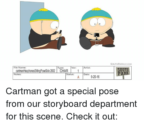 Dank, Dating, and Date: File Name:  Type:  Ver:  cartmanHeaphonesSittingPoseSide 2002 CHAR 1  Status  Notes:  Artist:  Date  920-16  SOUTH PARKCCCOM  SOUTH  PAR Cartman got a special pose from our storyboard department for this scene.  Check it out: