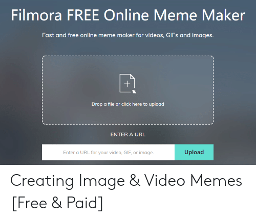 Click, Gif, and Meme: Filmora FREE Online Meme Maker  Fast and free online meme maker for videos, GlFs and images  Drop a file or click here to upload  ENTER A URL  Upload  Enter a URL for your video, GIF, or image Creating Image & Video Memes [Free & Paid]