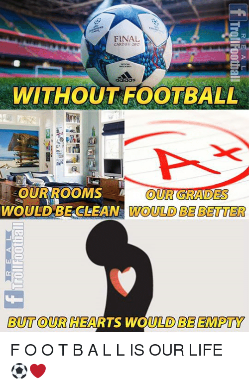 Football, Life, and Memes: FINAL  CARDIFF 2017  WITHOUT FOOTBALL  OURROOMS  WOULDBE CLEAN WOULD BE BETTER  ADES  BUT OUR HEARTS WOULD BE EMPTY F O O T B A L L IS OUR LIFE ⚽️❤️