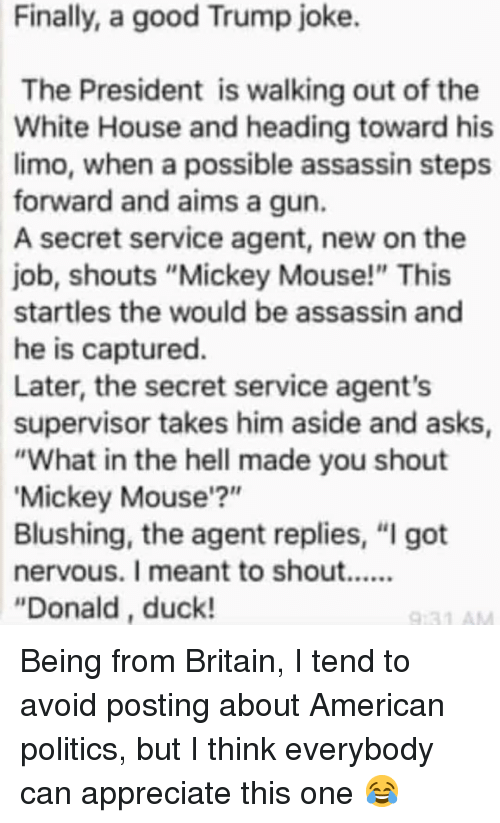 "supervisor: Finally, a good Trump joke.  The President is walking out of the  White House and heading toward his  limo, when a possible assassin steps  forward and aims a gun.  A secret service agent, new on the  job, shouts ""Mickey Mouse!"" This  startles the would be assassin and  he is captured.  Later, the secret service agent's  supervisor takes him aside and asks  ""What in the hell made you shout  Mickey Mouse'?""  Blushing, the agent replies, ""I got  ""Donald, duck! Being from Britain, I tend to avoid posting about American politics, but I think everybody can appreciate this one 😂"