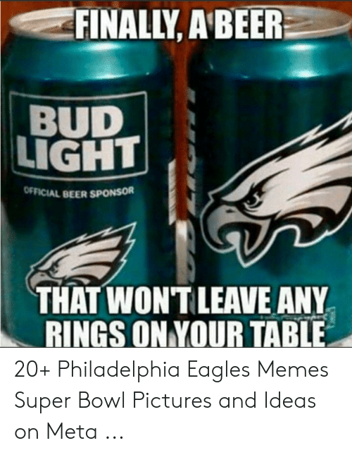 Eagles Memes: FINALLY, A'BEER  BUD  LIGHT  OFFICIAL BEER  THAT WONTLEAVE ANY  RINGS ON YOUR TABLE 20+ Philadelphia Eagles Memes Super Bowl Pictures and Ideas on Meta ...