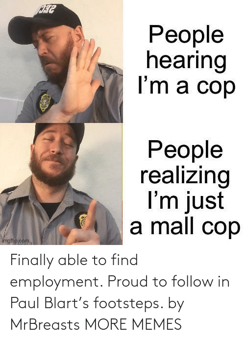 hilarious memes: Finally able to find employment. Proud to follow in Paul Blart's footsteps. by MrBreasts MORE MEMES