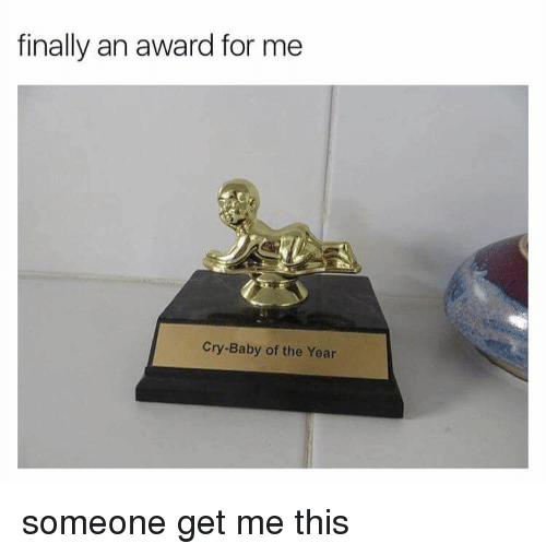 crying babies: finally an award for me  Cry-Baby of the Year someone get me this