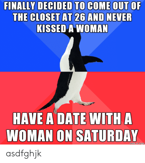 out of the closet: FINALLY DECIDED TO COME OUT OF  THE CLOSET AT 26 AND NEVER  KISSED A WOMAN  HAVE A DATE WITH A  WOMAN ON SATURDAY  made on imgur asdfghjk