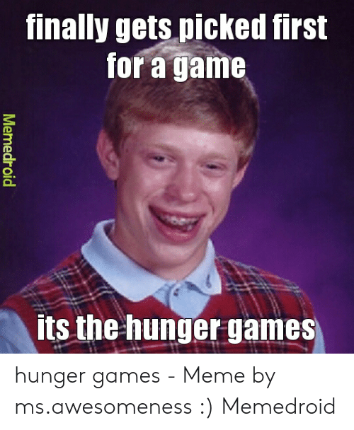 Hunger Games Meme: finally gets picked first  for a game  its the hunger games  Memedroid hunger games - Meme by ms.awesomeness :) Memedroid