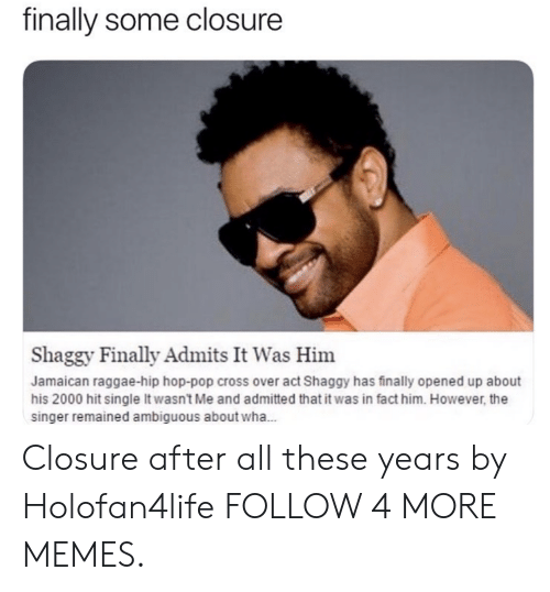 Ambiguous: finally some closure  Shaggy Finally Admits It Was Him  Jamaican raggae-hip hop-pop cross over act Shaggy has finally opened up about  his 2000 hit single It wasn't Me and admitted that it was in fact him. However, the  singer remained ambiguous about wha... Closure after all these years by Holofan4life FOLLOW 4 MORE MEMES.